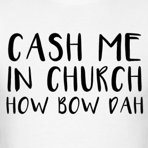 cash me in church how bow dah - Men's T-Shirt