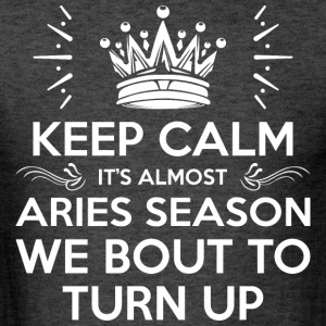 Keep Calm Almost Aries Season We Bout Turn Up - Men's T-Shirt