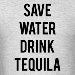 SAVE WATER DRINK TEQUILA - Men's T-Shirt