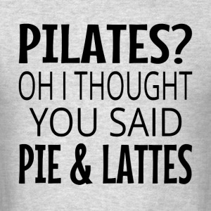 Pilates? Oh I Thought You Said Pie And Lattes - Men's T-Shirt