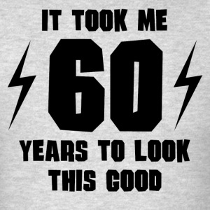 It Took Me 60 Years To Look This Good - Men's T-Shirt