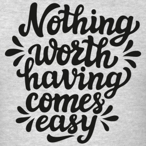 Nothing worth having comes easy - Men's T-Shirt