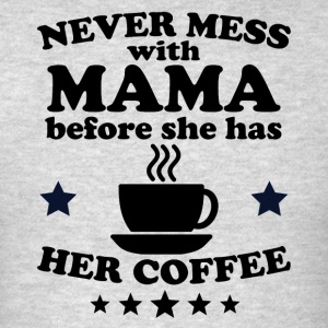 Never Mess With Mama Before She Has Her Coffee - Men's T-Shirt