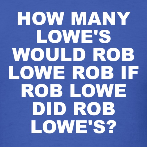How Many Lowe's Would Rob Lowe Rob? - Men's T-Shirt