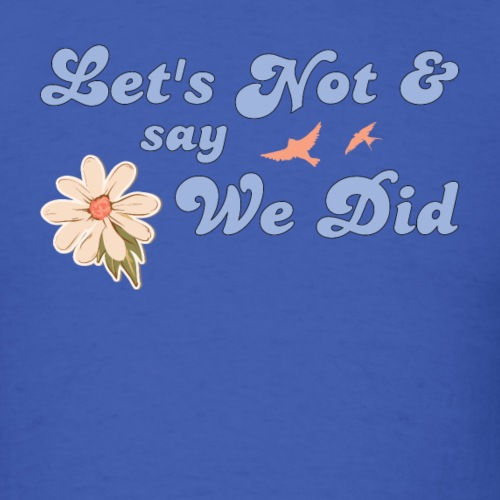 Let's Not and Say We Did - Men's T-Shirt
