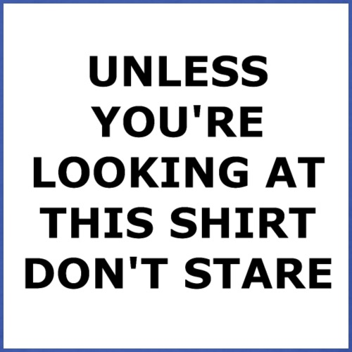 UNLESS YOU'RE LOOKING AT THIS SHIRT, DON'T STARE. - Men's T-Shirt