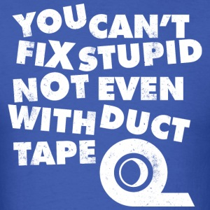 YOU CAN 039 T FIX STUPID NOT EVEN WITH DUCT TAPE T - Men's T-Shirt