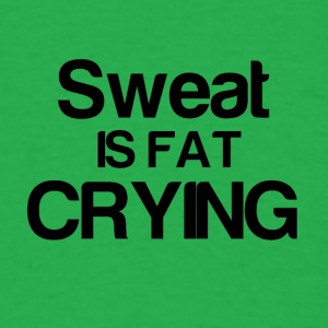 Sweat is fat CRYING - Men's T-Shirt