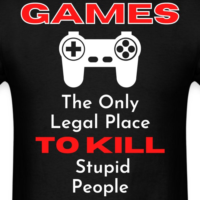 GAMES The Only Legal Place TO KILL Stupid People