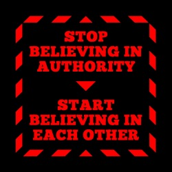 Stop believing in authority - Start believing in each other