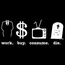 Work. buy. consume. die.
