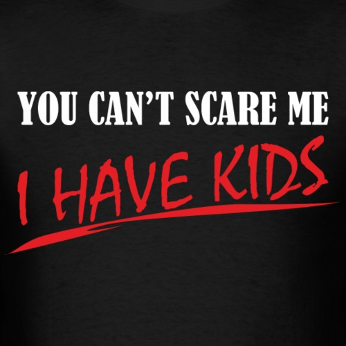 You Can't Scare Me I Have Kids - Men's T-Shirt