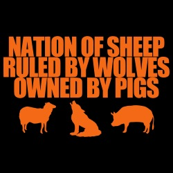 Nation of sheep ruled by wolves owned by pigs