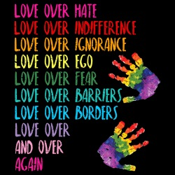 Love over hate, indifference, ignorance, ego, fear, barriers, borders