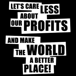 Let\'s care less about our profits and make the world a better place!