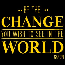 Be the CHANGE you wish to see in the WORLD (Gandhi)