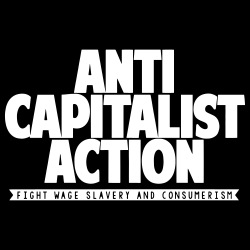 Anti Capitalist Action - Fight wage slavery and consumerism