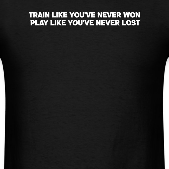 Train Like You've Never Won Play Like Never Lost