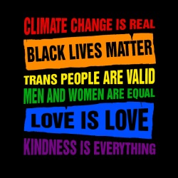 Climate change is real, black lives matter, trans people are valid, men and women are equal, love is love, kindness is everything