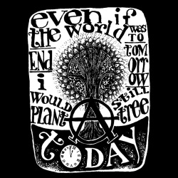 Even if the world was to end tomorrow, i would still plant a tree today