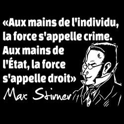 Aux mains de l\'individu, la force s\'appelle crime. Aux mains de l\'État, la force s\'appelle droit (Max Stirner)