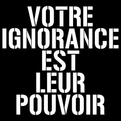 Votre ignorance est leur pouvoir