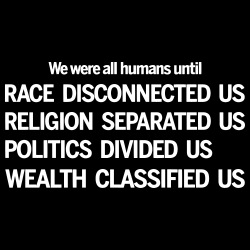 We were all humans until race disconnected us, religion separated us, politics divided us, wealth classified us