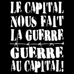 Le capital nous fait la guerre, guerre au capital!