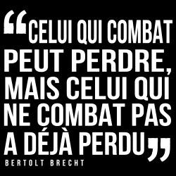 Celui qui combat peut perdre, mais celui qui ne combat pas a déjà perdu (Bertolt Brecht)