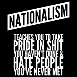 Nationalism teaches you to take pride in shit you haven\'t done & hate people you\'ve never met