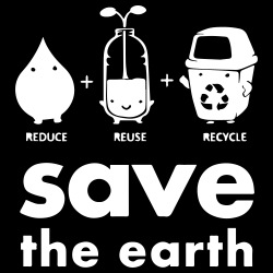 Reduce Reuse Recycle - save the earth