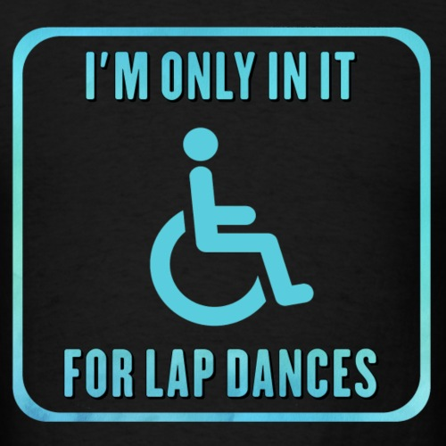 I'm only in my wheelchair for the lap dances - Men's T-Shirt