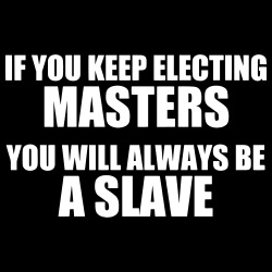 If you keep electing masters, you will always be a slave