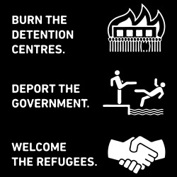 Burn the detention centres deport the government welcome the refugees