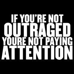 If you\'re not outraged you\'re not paying attention