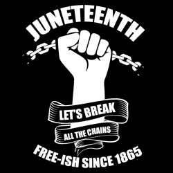 Juneteenth - Let\'s break all the chains - Free-ish since 1865