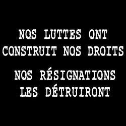 Nos luttes ont construit nos droits, nos résignations les détruiront