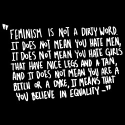 Feminism is not a dirty word. It does not mean you hate men, it does not mean you hate girls that have nice legs and a tan, and it does not mean you are a bitch or a dyke, it means that you believe in equality.