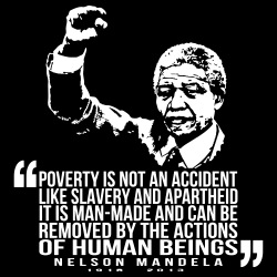 Poverty is not an accident like slavery and apartheid. It is man-made and can be removed by the actions of human beings. (Nelson Mandela)