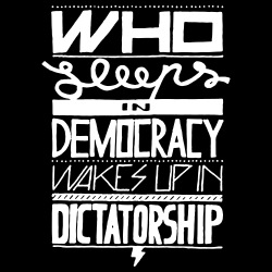 Who sleeps in democracy wakes up in dictatorship