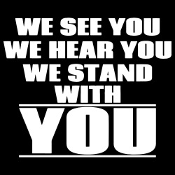 We see you, we hear you, we stand with you