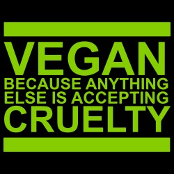 Vegan because anything else is accepting cruelty