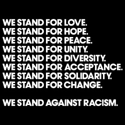 We stand for love, hope, peace, unity, diversity, acceptance, solidarity, change. We stand against racism.