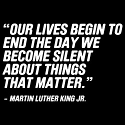 Our lives begin to end the day we become silent about things that matter (Martin Luther King)