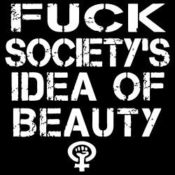 Fuck society\'s idea of beauty