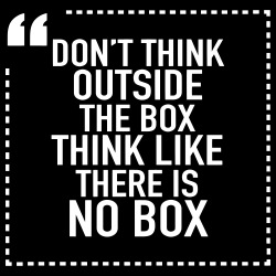 Don\'t think outside the box, think like there is no box