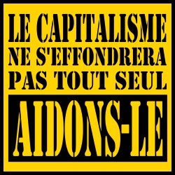 Le capitalisme ne s\'effondrera pas tout seul. Aidons-le