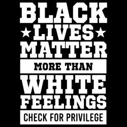 Black lives matter more than white feelings. Check for privilege.