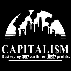 Capitalism: destroying our earth for their profits