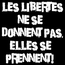 Les libertés ne se donnent pas, elles se prennent!